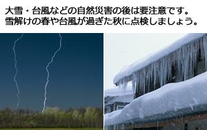 大雪・台風などの自然災害の後は要注意です。 雪解けの春や台風が過ぎた秋に点検しましょう。